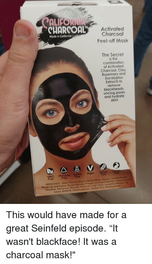 """Funny, Seinfeld, and Vegan: ALFORNI  CUORCOaL  Activated  Charcoal  Peel-off Mask  Made in Calilfeniag  The Secret  is the  combination  of Activated  Charcool, Clay,  Rosemary and  Eucalyptus  Extracts fo  remove  blackheads  unclog pores  and hydrate  skin!  GMO Phthalapt Vegan Gluten r  ree  INGREDIENTS: Water, Polyvinyl Alcohol, Alcohol Denat, Glycenin, Charcoal Pouder  Methacrylic Acid/Sodium Acrylamidomethyl Propane Sultonate Copolymer, Sodiuth Ascorby  Phosphate, Rosmarinus Officinalis (Rosemary) Leaf Extract, Eucalyptus Globulus Lea  Extract, Bentonite, Ethylhexylglycerin, Xanthan Gum, Phen This would have made for a great Seinfeld episode. """"It wasn't blackface! It was a charcoal mask!"""""""
