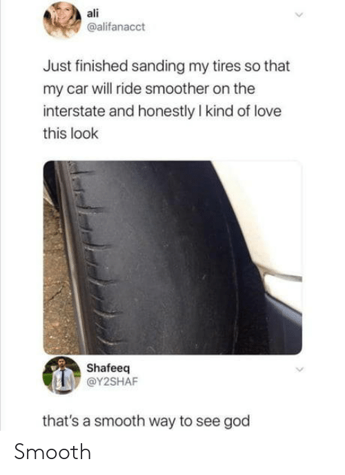 ride: ali  @alifanacct  Just finished sanding my tires so that  my car will ride smoother on the  interstate and honestly I kind of love  this look  Shafeeq  @Y2SHAF  that's a smooth way to see god Smooth