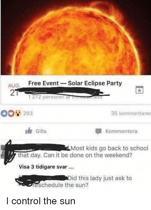 Party, School, and Control: ALIG Free Event -Solar Eclipse Party  2  1272 personer al rb  293  35 kommentarer  Gilla  Kommentera  Most kids go back to school  that day. Can it be done on the weekend?  Visa 3 tidigare svar.  id this lady just ask to  reschedule the sun? I control the sun