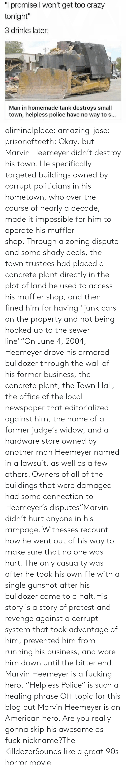 "Okay: aliminalplace: amazing-jase:  prisonofteeth: Okay, but Marvin Heemeyer didn't destroy his town. He specifically targeted buildings owned by corrupt politicians in his hometown, who over the course of nearly a decade, made it impossible for him to operate his muffler shop. Through a zoning dispute and some shady deals, the town trustees had placed a concrete plant directly in the plot of land he used to access his muffler shop, and then fined him for having ""junk cars on the property and not being hooked up to the sewer line""""On June 4, 2004, Heemeyer drove his armored bulldozer through the wall of his former business, the concrete plant, the Town Hall, the office of the local newspaper that editorialized against him, the home of a former judge's widow, and a hardware store owned by another man Heemeyer named in a lawsuit, as well as a few others. Owners of all of the buildings that were damaged had some connection to Heemeyer's disputes""Marvin didn't hurt anyone in his rampage. Witnesses recount how he went out of his way to make sure that no one was hurt. The only casualty was after he took his own life with a single gunshot after his bulldozer came to a halt.His story is a story of protest and revenge against a corrupt system that took advantage of him, prevented him from running his business, and wore him down until the bitter end. Marvin Heemeyer is a fucking hero. ""Helpless Police"" is such a healing phrase    Off topic for this blog but Marvin Heemeyer is an American hero.     Are you really gonna skip his awesome as fuck nickname?The KilldozerSounds like a great 90s horror movie"