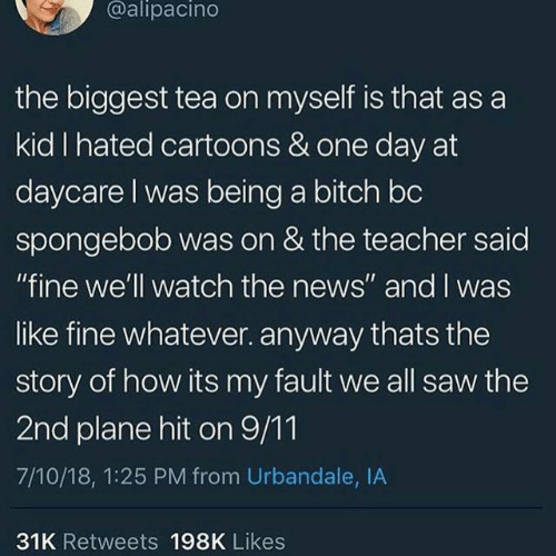 """9/11, Bitch, and News: @alipacino  the biggest tea on myself is that as a  kid I hated cartoons & one day at  daycare I was being a bitch bc  spongebob was on & the teacher said  """"fine we'll watch the news"""" and I was  like fine whatever. anyway thats the  story of how its my fault we all saw the  2nd plane hit on 9/11  7/10/18, 1:25 PM from Urbandale, IA  31K Retweets 198K Likes"""
