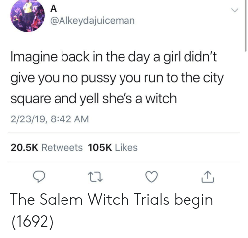 Pussy, Run, and Girl: @Alkeydajuiceman  Imagine back in the day a girl didn't  give you no pussy you run to the city  square and yell she's a witch  2/23/19, 8:42 AM  20.5K Retweets 105K Likes The Salem Witch Trials begin (1692)