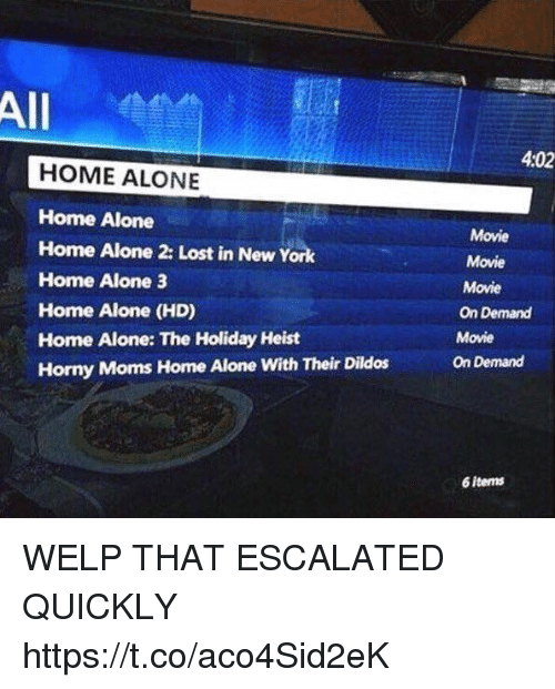 Home Alone 2: All  4:02  HOME ALONE  Home Alone  Home Alone 2: Lost in New York  Home Alone 3  Home Alone (HD)  Home Alone: The Holiday Heist  Horny Moms Home Alone With Their Dildos  Movie  Movie  Movie  On Demand  Movie  On Demand  6 items WELP THAT ESCALATED QUICKLY https://t.co/aco4Sid2eK