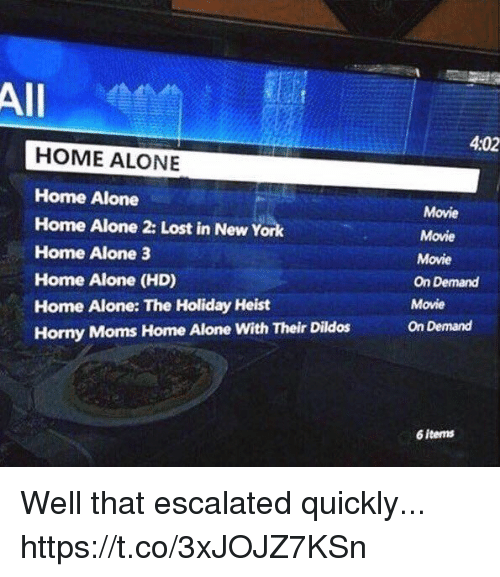 Home Alone 2: All  4:02  HOME ALONE  Home Alone  Home Alone 2: Lost in New York  Home Alone 3  Home Alone (HD)  Home Alone: The Holiday Heist  Horny Moms Home Alone With Their Dildos  Movie  Movie  Movie  On Demand  Movie  On Demand  6 items Well that escalated quickly... https://t.co/3xJOJZ7KSn
