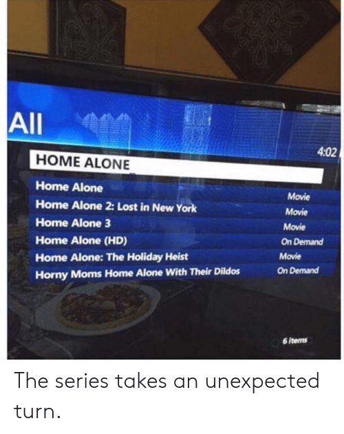 Home Alone 2: All  4:02  HOME ALONE  Home Alone  Home Alone 2: Lost in New York  Home Alone 3  Home Alone (HD)  Home Alone: The Holiday Heist  Horny Moms Home Alone With Their Dildos  Movie  Movie  Movie  On Demand  Movie  On Demand  6 items The series takes an unexpected turn.