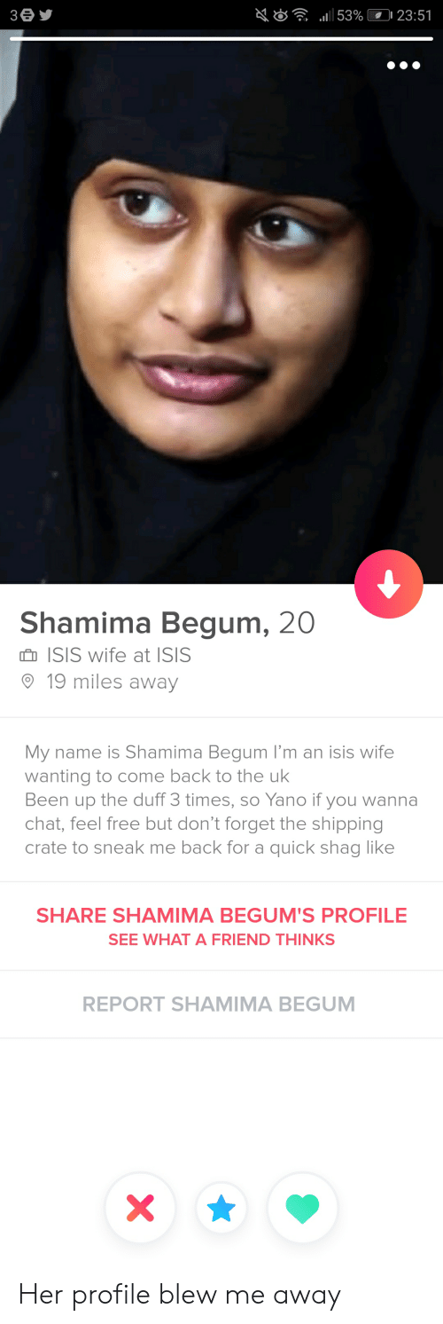 "Shamima Begum: ""all 53%(0123:51  Shamima Begum, 20  n ISIS wife at ISIS  19 miles away  My name is Shamima Begum I'm an isis wife  wanting to come back to the ulk  Been up the duff 3 times, so Yano if you wanna  chat, feel free but don't forget the shipping  crate to sneak me back for a quick shag like  SHARE SHAMIMA BEGUM'S PROFILE  SEE WHAT A FRIEND THINKS  REPORT SHAMIMA BEGUM Her profile blew me away"