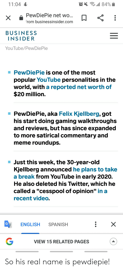 """Net Worth: all 84%  11:04 &  PewDiePie net wo...  rom businessinsider.com  BUSINESS  INSIDER  YouTube/PewDiePie  1 PewDiePie is one of the most  popular YouTube personalities in the  world, with a reported net worth of  $20 million.  - PewDiePie, aka Felix Kjellberg, got  his start doing gaming walkthroughs  and reviews, but has since expanded  to more satirical commentary and  meme roundups.  - Just this week, the 30-year-old  Kjellberg announced he plans to take  a break from YouTube in early 2020.  He also deleted his Twitter, which he  called a """"cesspool of opinion"""" in a  recent video.  ENGLISH  SPANISH  VIEW 15 RELATED PAGES  II So his real name is pewdiepie!"""