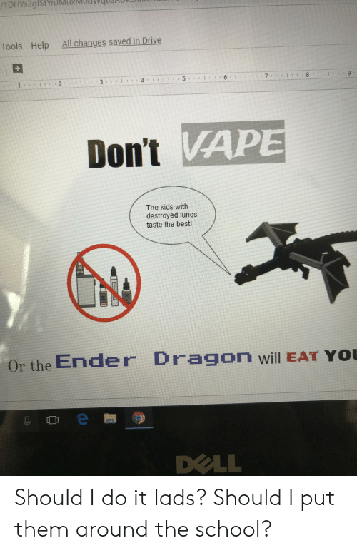 Dell, School, and Yo: All changes saved in Drive  Tools  Help  7  Don't VAP  The kids with  destroyed lungs  taste the best!  Or the Ender Dragon will EAT Yo  問つ  DELL Should I do it lads? Should I put them around the school?