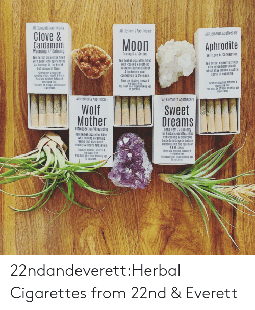 Marijuana: All Elements Apothecary  All Elements Apothecary  Clove&  All Elements Apothecary  Moon  Cardamom  Warming//Calming  Aphrodite  Tranquil//Serene  Self Love // Connection  Ten herbal cigarettes filled  with sweet and spicy herbs  An homage to the kretek  but unique in flavor  Cloves may ceuse briet  numbing et lips, mouth & throat  These are nicotine, tobacco&  marijuana tree  You must be of legal smoking age  to purchase  Ten herbal cigarettes filled  with cooling & soothing  herbs for personal ritual  &to deepen your  connection to the moon.  Ten herbal cigaiettes filled  with aphrodisiac plants  which may induce a subtle  sense of euphoria  These are nicotine, tobacco &  marijuana free.  You must be of legal smoking age  to purchase  These are nicatine, tobacco&  marijuana free  You must be of legal smoking age  to purchase  All Elements Apotnecaiy  All Elements Apothecary  Wolf  Mother  Sweet  Dreams  Introspection//Cleansing  Deep Rest // Lucidity  Ten herbal cigarettes filled  with cooling&protective  herbs to indulge in before  entering into the realm of  R.EM Sleep  Ihese are nicotine, tobacco&  marijuana free  You must be of legal smoking age  to purchase  Ten herbal cigarettes filled  with cooling&calming  herbs that may quell  anxiety&induce relaxation  These are nicotine, tobacco&  marijuana free  You must be of legal smeking age  to purchase 22ndandeverett:Herbal Cigarettes from 22nd & Everett
