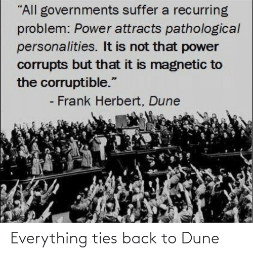 """frank: """"All governments suffer a recurring  problem: Power attracts pathological  personalities. It is not that power  corrupts but that it is magnetic to  the corruptible.""""  - Frank Herbert, Dune Everything ties back to Dune"""