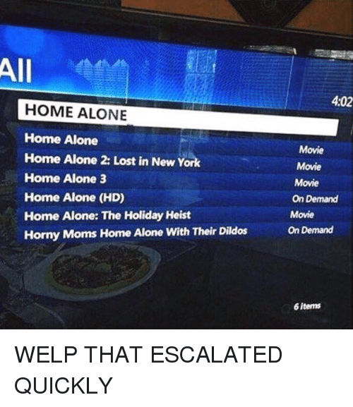 Home Alone 2: All  HOME ALONE  Home Alone  Home Alone 2: Lost in New York  Home Alone 3  Home Alone (HD)  Home Alone: The Holiday Heist  Horny Moms Home Alone with Their Dildos  4:02  Movie  Movie  Movie  On Demand  Movie  On Demand  6 items WELP THAT ESCALATED QUICKLY