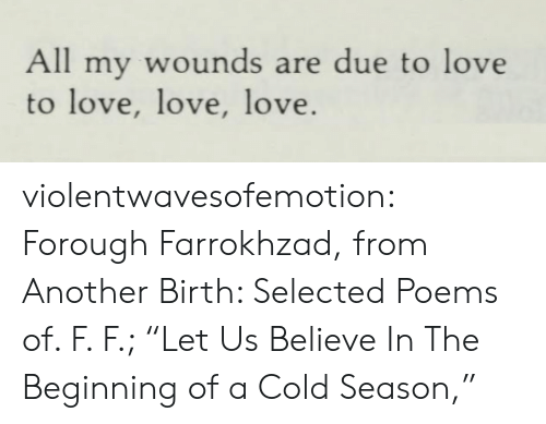 "Love, Tumblr, and Blog: All my wounds are due to love  to love, love, love. violentwavesofemotion:  Forough Farrokhzad, from Another Birth: Selected Poems of. F. F.; ""Let Us Believe In The Beginning of a Cold Season,"""