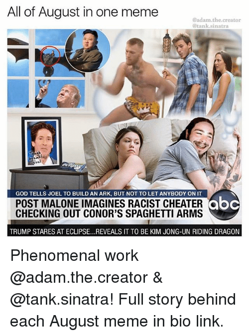 imagines: All of August in one meme  @adam.the.creator  @tank.sinatra  10  GOD TELLS JOEL TO BUILD AN ARK, BUT NOT TO LET ANYBODY ON IT  POST MALONE IMAGINES RACIST CHEATERoc  CHECKING OUT CONOR'S SPAGHETTI ARMS  abc  TRUMP STARES AT ECLIPSE...REVEALS IT TO BE KIM JONG-UN RIDING DRAGON Phenomenal work @adam.the.creator & @tank.sinatra! Full story behind each August meme in bio link.