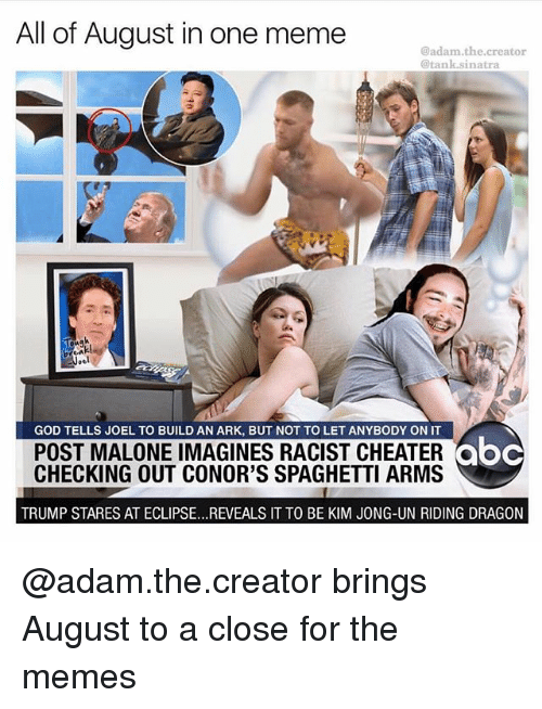 imagines: All of August in one meme  @adam.the.creator  @tank.sinatra  GOD TELLS JOEL TO BUILD AN ARK, BUT NOT TO LET ANYBODY ON IT  POST MALONE IMAGINES RACIST CHEATER  CHECKING OUT CONOR'S SPAGHETTI ARMS  abc  ooc  TRUMP STARES AT ECLIPSE...REVEALS IT TO BE KIM JONG-UN RIDING DRAGON @adam.the.creator brings August to a close for the memes