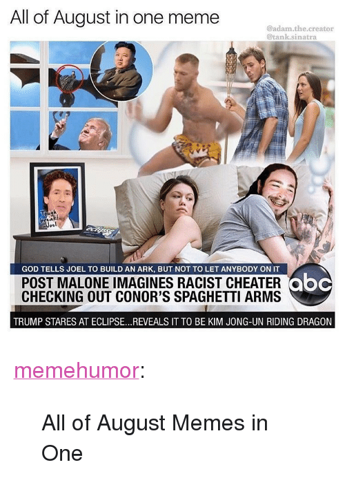 """imagines: All of August in one meme  @adam.the.creator  @tank.sinatra  ou9  GOD TELLS JOEL TO BUILD AN ARK, BUT NOT TO LET ANYBODY ON IT  POST MALONE IMAGINES RACIST CHEATER  CHECKING OUT CONOR'S SPAGHETTI ARMS  TRUMP STARES AT ECLIPSE..REVEALS IT TO BE KIM JONG-UN RIDING DRAGON <p><a href=""""http://memehumor.net/post/164988942313/all-of-august-memes-in-one"""" class=""""tumblr_blog"""">memehumor</a>:</p>  <blockquote><p>All of August Memes in One</p></blockquote>"""