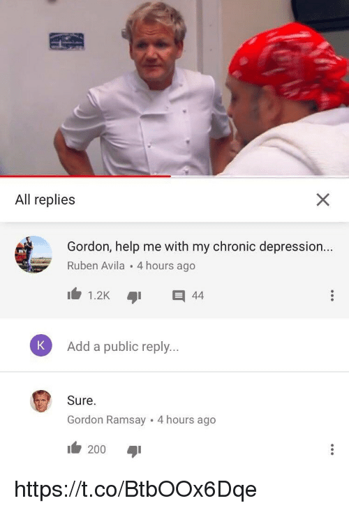 Publicated: All replies  Gordon, help me with my chronic depression...  Ruben Avila 4 hours ago  K  Add a public reply.  Sure  Gordon Ramsay 4 hours ago  200 aji https://t.co/BtbOOx6Dqe