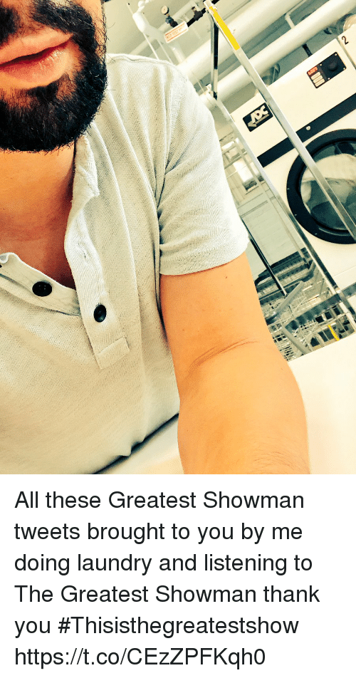Doing Laundry: All these Greatest Showman tweets brought to you by me doing laundry and listening to The Greatest Showman thank you #Thisisthegreatestshow https://t.co/CEzZPFKqh0