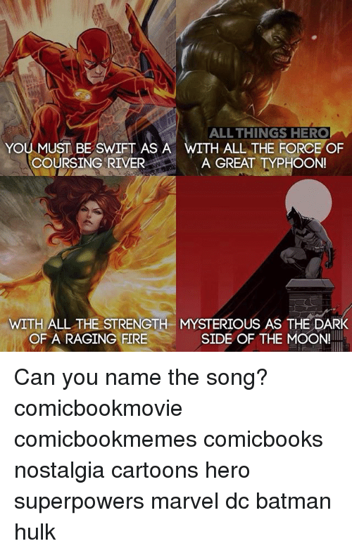 Swifting: ALL THINGS HERO  H ALL THE FORCE OF  YOU MUST BE SWIFT AS A  COURSING RIVER A GREAT TYPHOON  WITH ALL THE STRENGTH MYSTERIOUS AS THE DARK  OF A RAGING FIRE  SIDE OF THE MOON! Can you name the song? comicbookmovie comicbookmemes comicbooks nostalgia cartoons hero superpowers marvel dc batman hulk