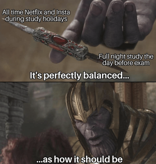 Netflix, Time, and How: All time Netflix and Insta  during study holidays  Full night study the  day before exam  It's perfectly balanced...  ...as how it should be