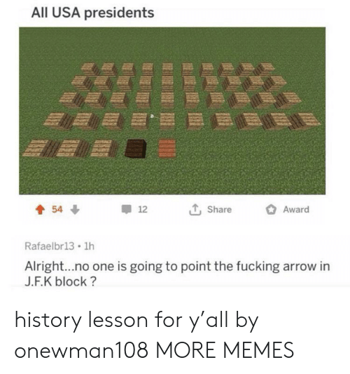 Presidents: All USA presidents  Award  54  12  Share  Rafaelbr13 1h  Alright...no one is going to point the fucking arrow in  J.F.K block? history lesson for y'all by onewman108 MORE MEMES