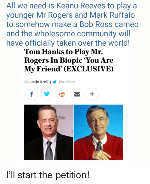 Community, Taken, and Tom Hanks: All we need is Keanu Reeves to play a  younger Mr Rogers and Mark Ruffalo  to somehow make a Bob Ross cameo  and the wholesome community will  have officially taken over the world!  Tom Hanks to Play Mr.  Rogers In Biopic 'You Are  My Friend' (EXCLUSIVE)  By Justin Kroll   @krolljvar <p>I'll start the petition!</p>