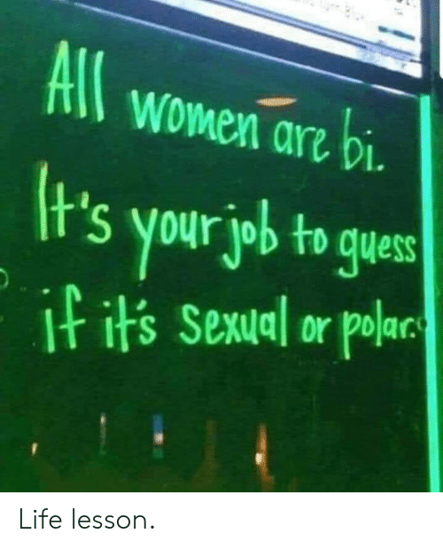 Life, Memes, and Women: All women arz bi  t's your job to gues  I its Sexual or polar Life lesson.