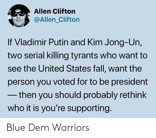 Vladimir: Allen Clifton  @Allen_Clifton  If Vladimir Putin and Kim Jong-Un,  two serial killing tyrants who want to  see the United States fall, want the  person you voted for to be president  -then you should probably rethink  who it is you're supporting Blue Dem Warriors