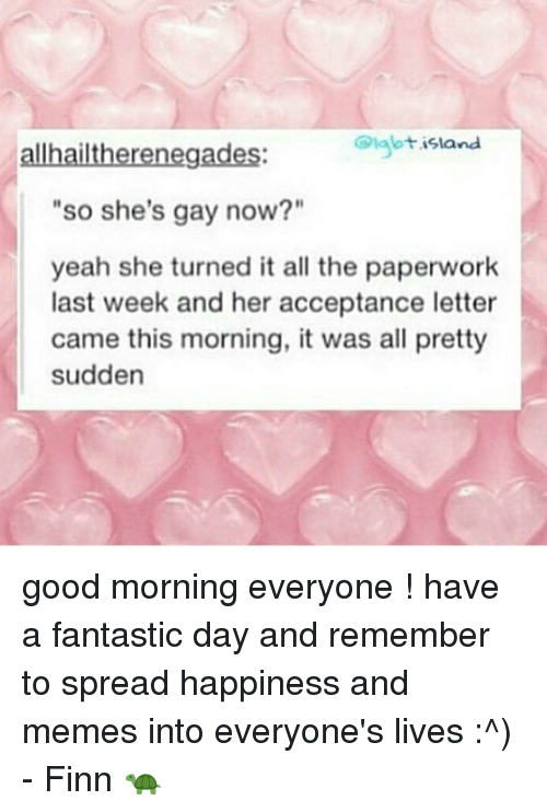 "Spreaded: allhailtherenegades:  Diglbtisland  ""so she's gay now?""  yeah she turned it all the paperwork  last week and her acceptance letter  came this morning, it was all pretty  sudden good morning everyone ! have a fantastic day and remember to spread happiness and memes into everyone's lives :^) - Finn 🐢"