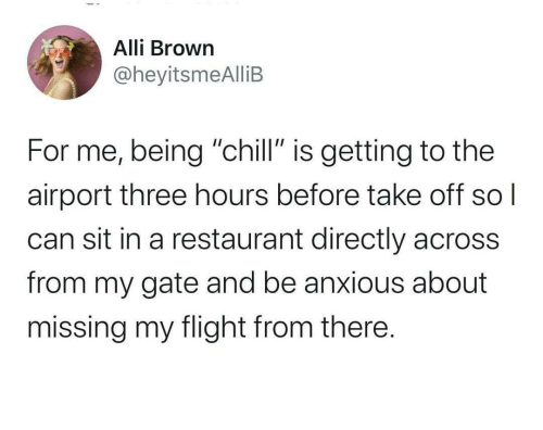 """airport: Alli Brown  @heyitsmeAlliB  For me, being """"chill"""" is getting to the  airport three hours before take off  can sit in a restaurant directly across  from my gate and be anxious about  missing my flight from there."""
