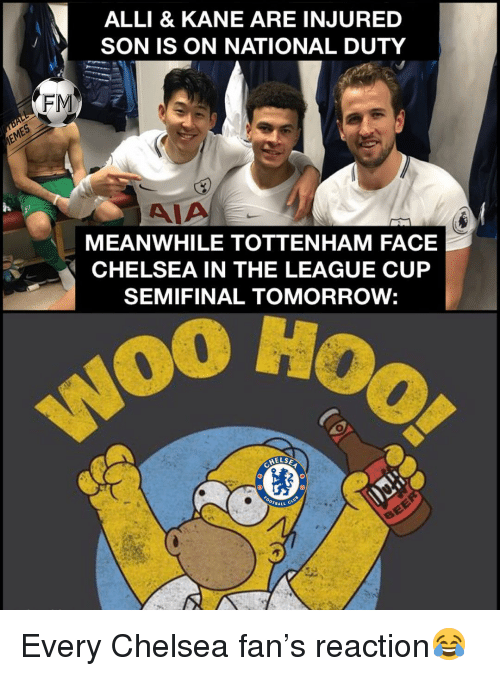 Chelsea, Memes, and The League: ALLI & KANE ARE INJURED  SON IS ON NATIONAL DUTY  FIM  AIA  MEANWHILE TOTTENHAM FACE  CHELSEA IN THE LEAGUE CUP  SEMIFINAL TOMORROW:  o0 Ho  HELSE Every Chelsea fan's reaction😂