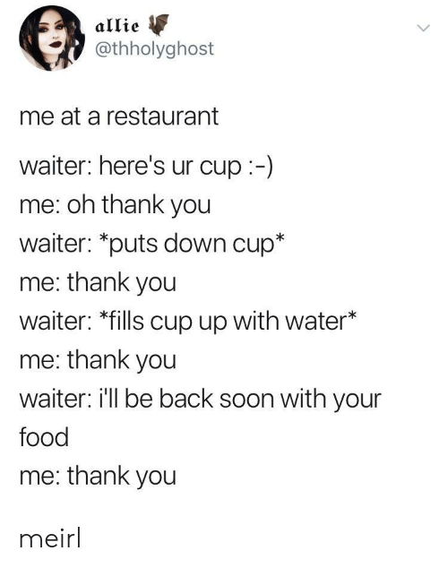 """Food, Soon..., and Thank You: allie  @thholyghost  me at a restaurant  waiter: here's ur cup:-)  me: oh thank you  waiter: """"puts down cup*  me: thank you  waiter: *fills cup up with water*  me: thank you  waiter i'll be back soon with your  food  me: thank you meirl"""