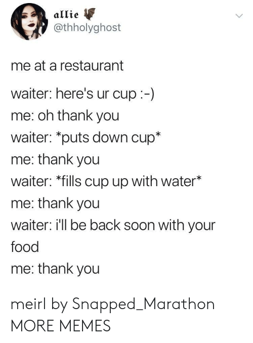 """Dank, Food, and Memes: allie  @thholyghost  me at a restaurant  waiter: here's ur cup:-)  me: oh thank you  waiter: """"puts down cup*  me: thank you  waiter: *fills cup up with water*  me: thank you  waiter i'll be back soon with your  food  me: thank you meirl by Snapped_Marathon MORE MEMES"""