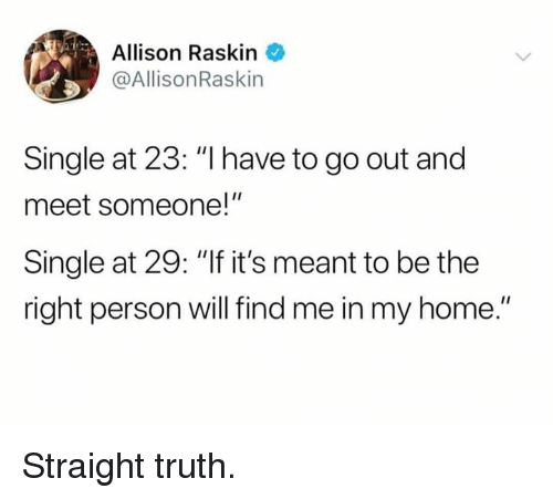 "Dank, Home, and Truth: Allison Raskin  @AllisonRaskin  Single at 23: ""I have to go out and  meet someone!""  Single at 29: ""If it's meant to be the  right person will find me in my home."" Straight truth."
