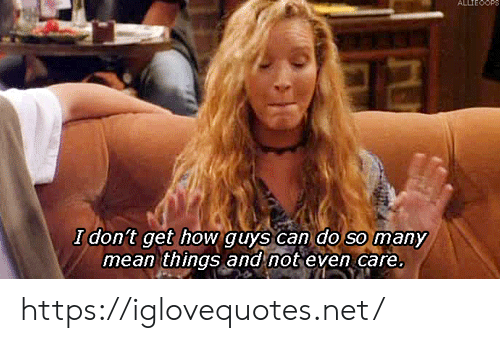 Mean, How, and Net: ALLTEOOP  I don't get how guys can do so many  mean things and not even care. https://iglovequotes.net/
