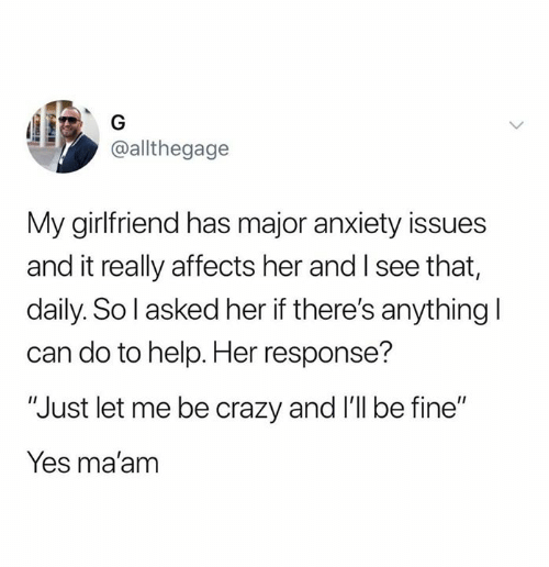 """Crazy, Relationships, and Anxiety: @allthegage  My girlfriend has major anxiety issues  and it really affects her and I see that,  daily. So l asked her if there's anything l  can do to help. Her response'?  """"Just let me be crazy and I'l be fine""""  Yes ma'am"""