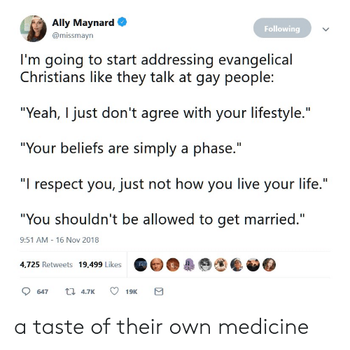 """Life, Respect, and Yeah: Ally Maynard  Following  @missmayn  I'm going to start addressing evangelical  Christians like they talk at gay people:  """"Yeah, I just don't agree with your lifestyle.""""  """"Your beliefs are simply a phase.""""  """"I respect you, just not how you live your life.""""  """"You shouldn't be allowed to get married.""""  9:51 AM - 16 Nov 2018  4,725 Retweets 19,499 Likes  t 4.7K  647  19K  Σ a taste of their own medicine"""