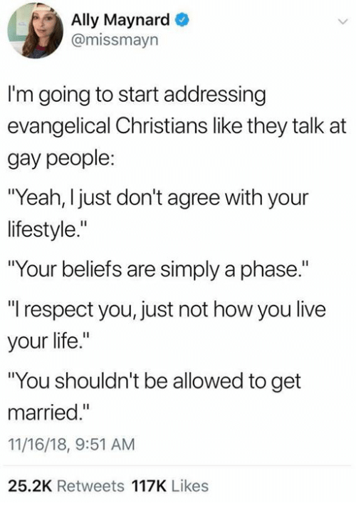 """Dank, Life, and Respect: Ally Maynard  @missmayn  I'm going to start addressing  evangelical Christians like they talk at  gay people:  """"Yeah, I just don't agree with your  lifestyle.""""  """"Your beliefs are simply a phase.  """"l respect you, just not how you live  your life.""""  """"You shouldn't be allowed to get  married.  11/16/18, 9:51 AM  25.2K Retweets 117K Likes"""