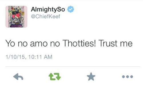 Yo, Chiefkeef, and Trust Me: AlmightySo  @ChiefKeef  Yo no amo no Thotties! Trust me  1/10/15, 10:11 AM