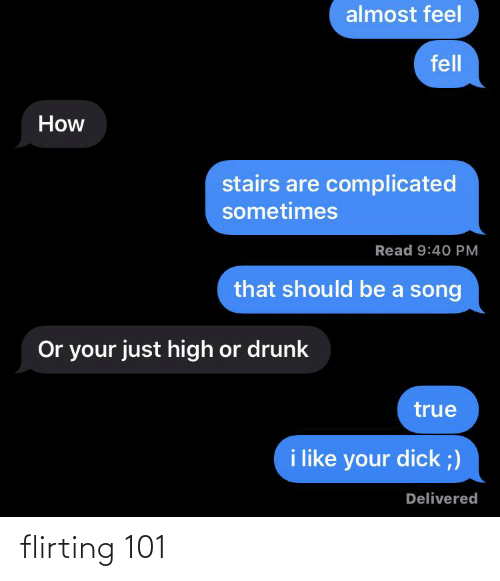 Drunk, True, and Dick: almost feel  fell  How  stairs are complicated  sometimes  Read 9:40 PM  that should be a song  Or your just high or drunk  true  i like your dick ;)  Delivered flirting 101