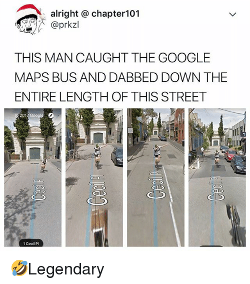 Dabbed: alright @ chapter101  @prkzl  THIS MAN CAUGHT THE GOOGLE  MAPS BUS AND DABBED DOWN THE  ENTIRE LENGTH OF THIS STREET  01  1 Cecil P 🤣Legendary
