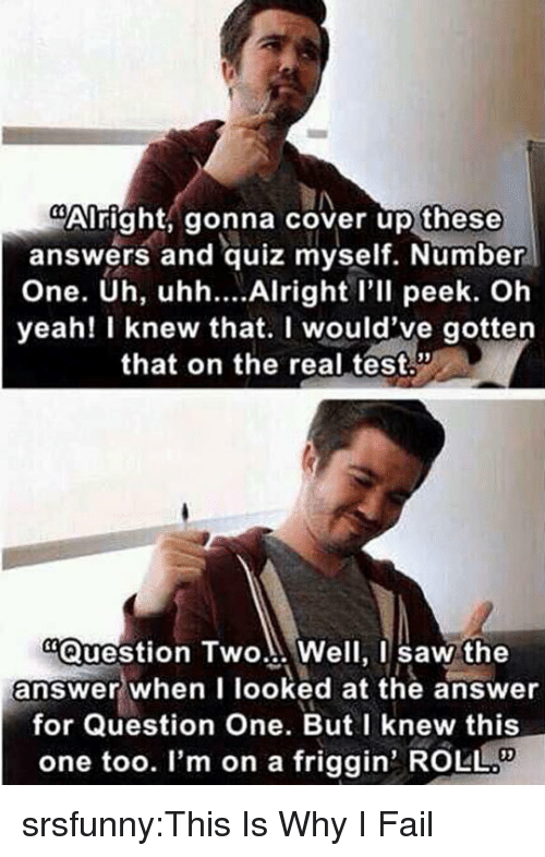 """Fail, Saw, and Tumblr: Alright, gonna cover up these  answers and quiz myself. Number  One. Uh, uhh... Alright l'll peek. Oh  yeah! I knew that. I would've gotten  that on the real test.  """"Question Two... Well, I saw the  answer when I looked at the answer  for Question One. But I knew this  one too. I'm on a friggin' ROLL srsfunny:This Is Why I Fail"""