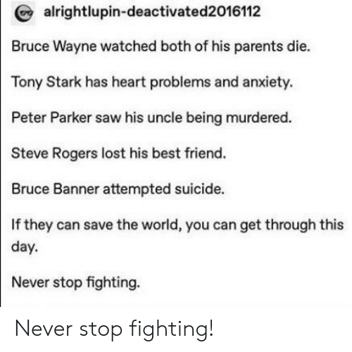 Best Friend, Parents, and Saw: alrightlupin-deactivated2016112  Bruce Wayne watched both of his parents die.  Tony Stark has heart problems and anxiety.  Peter Parker saw his uncle being murdered.  Steve Rogers lost his best friend.  Bruce Banner attempted suicide.  If they can save the world, you can get through this  day  Never stop fighting. Never stop fighting!
