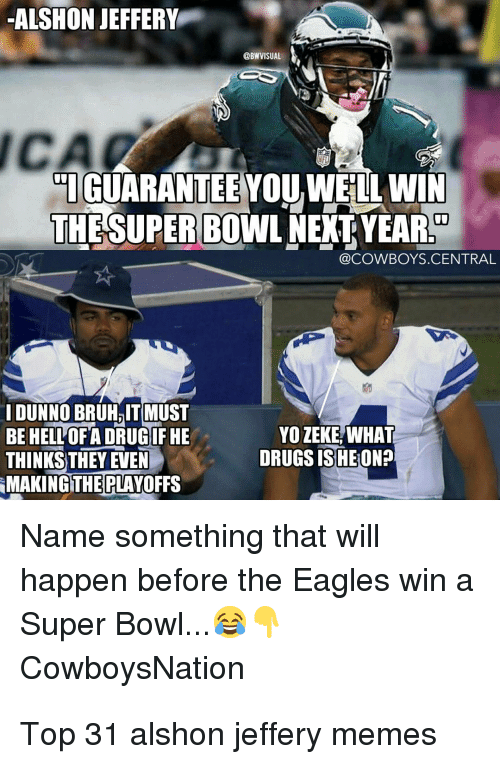 Bruh, Dallas Cowboys, and Drugs: ALSHON JEFFERY  ICA  IGUARANTEE YOU WELL WIN  THESUPERBOWL NEXT YEAR  @COWBOYS.CENTRAL  IDUNNO BRUH,IT MUST  BE HELL'OFA DRUGIF HE  THINKS)THEY EVEN 。  MAKINGTHEPLAYOFFS  YO ZEKE, WHAT  DRUGS ISHE ON?  Name something that will  happen before the Eagles win a  Super Bowl...  CowboysNation  9 Top 31 alshon jeffery memes