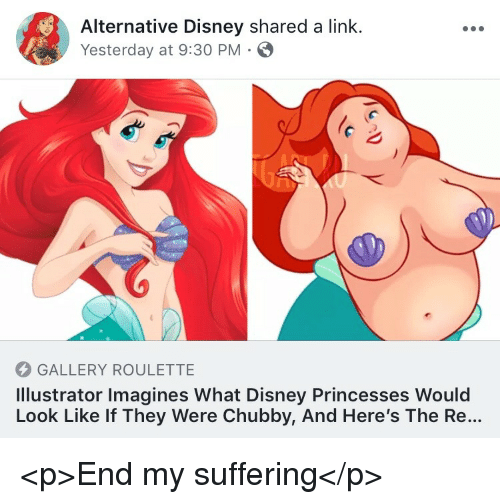 imagines: Alternative Disney shared a link.  Yesterday at 9:30 PM  GALLERY ROULETTE  Illustrator Imagines What Disney Princesses Would  Look Like If They Were Chubby, And Here's The Re... <p>End my suffering</p>