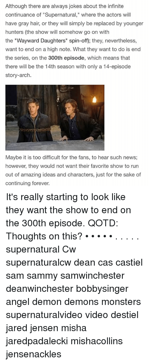 """Memes, News, and Angel: Although there are always jokes about the infinite  continuance of """"Supernatural,"""" where the actors will  have gray hair, or they will simply be replaced by younger  hunters (the show will somehow go on with  the """"Wayward Daughters"""" spin-off); they, nevertheless,  want to end on a high note. What they want to do is end  the series, on the 300th episode, which means that  there will be the 14th season with only a 14-episode  story-arch.  Maybe it is too difficult for the fans, to hear such news  however, they would not want their favorite show to rurn  out  of amazing ideas and characters, just for the sake of  continuing forever. It's really starting to look like they want the show to end on the 300th episode. QOTD: Thoughts on this? • • • • • . . . . . supernatural Cw supernaturalcw dean cas castiel sam sammy samwinchester deanwinchester bobbysinger angel demon demons monsters supernaturalvideo video destiel jared jensen misha jaredpadalecki mishacollins jensenackles"""