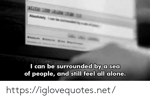 Being Alone, Net, and Can: Aluty  I can be surrounded by a sea  of people, and still feel all alone. https://iglovequotes.net/