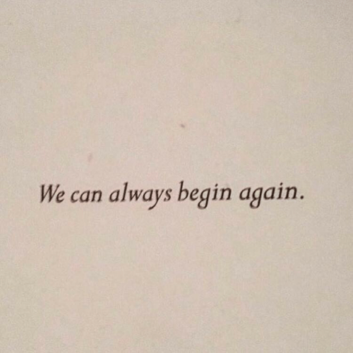 Begin: always begin again.  We can