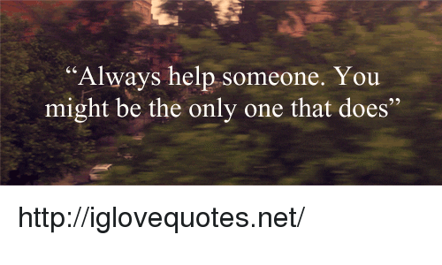 "Help, Http, and Only One: ""Always help someone. You  might be the only one that does"" http://iglovequotes.net/"