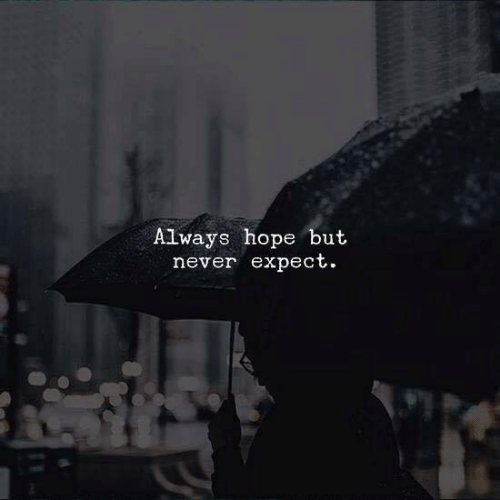 Hope, Never, and Always: Always hope but  never expect.