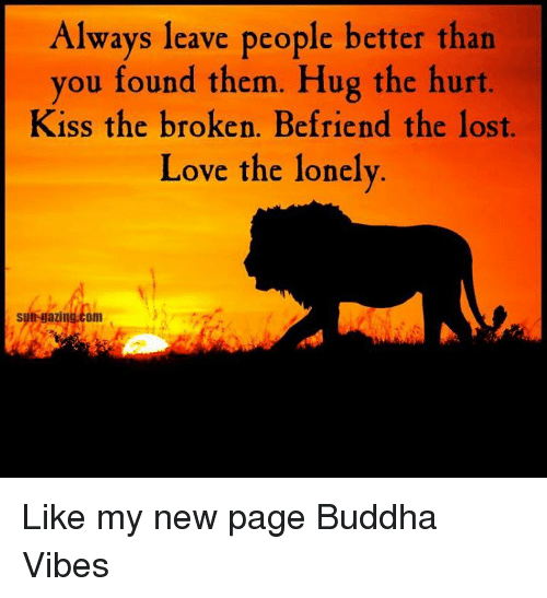Love, Memes, and Lost: Always leave people better than  you found them. Hug the hurt.  Kiss the broken. Befriend the lost.  Love the lonely  sun gazing.com  от Like my new page Buddha Vibes